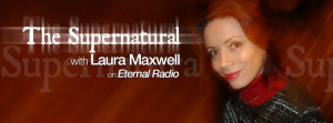 The Supernatural with Laura Maxwell, on Eternal Radio.